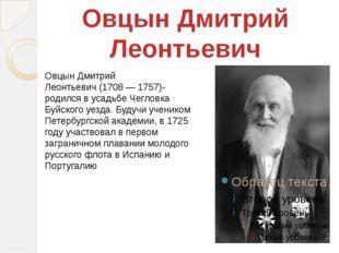 Овцын Дмитрий Леонтьевич(1708 — 1757)- родился в усадьбе Чегловка Буйского у