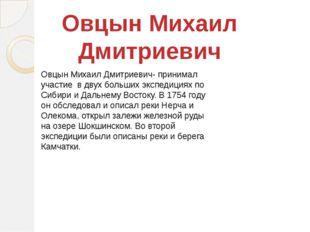 Овцын Михаил Дмитриевич- принимал участие в двух больших экспедициях по Сибир