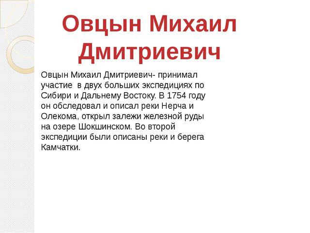Овцын Михаил Дмитриевич- принимал участие в двух больших экспедициях по Сибир...
