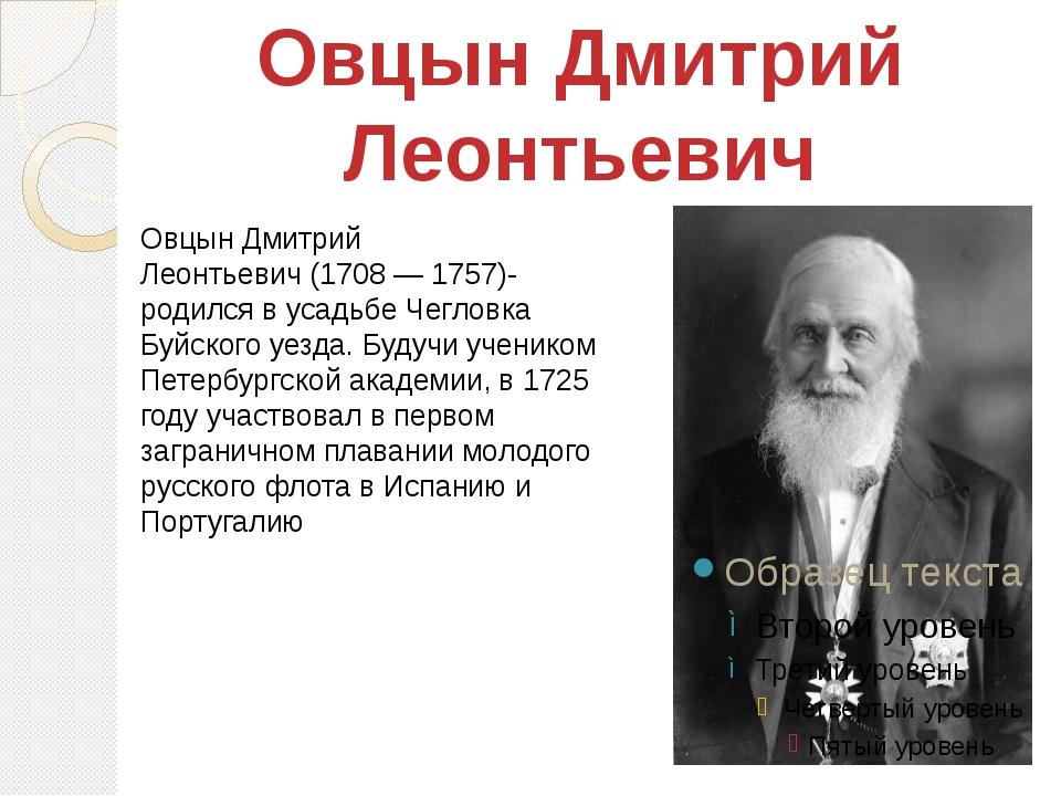 Овцын Дмитрий Леонтьевич(1708 — 1757)- родился в усадьбе Чегловка Буйского у...