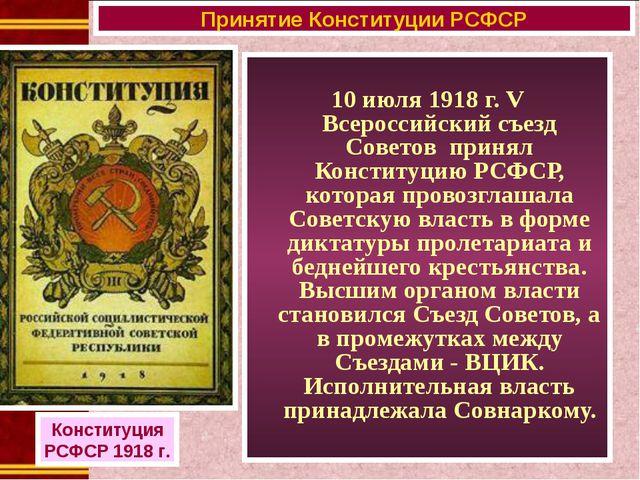 10 июля 1918 г. V Всероссийский съезд Советов принял Конституцию РСФСР, кото...