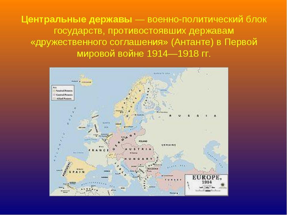 Центральные державы— военно-политический блок государств, противостоявших де...