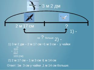 3 м 2 дм 2 м 17 см ? на ? больше 1) 3 м 2 дм – 2 м 17 см = 320 217 103 (см)