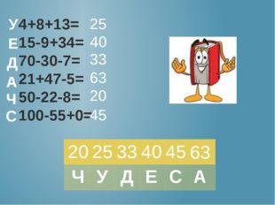 4+8+13= 15-9+34= 70-30-7= 21+47-5= 50-22-8= 100-55+0= 25 40 33 63 20 45 У Е Д