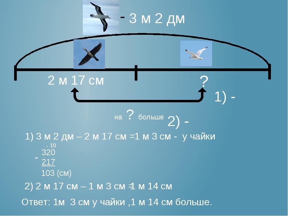 3 м 2 дм 2 м 17 см ? на ? больше 1) 3 м 2 дм – 2 м 17 см = 320 217 103 (см)...