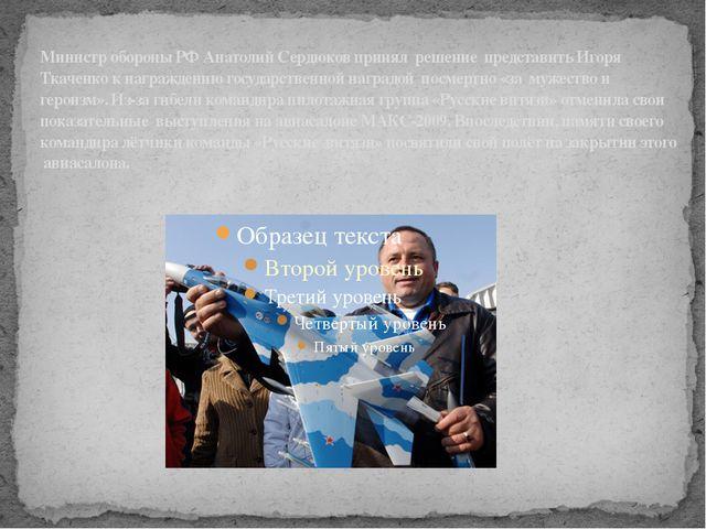 Министр обороны РФ Анатолий Сердюков принял решение представить Игоря Ткаченк...