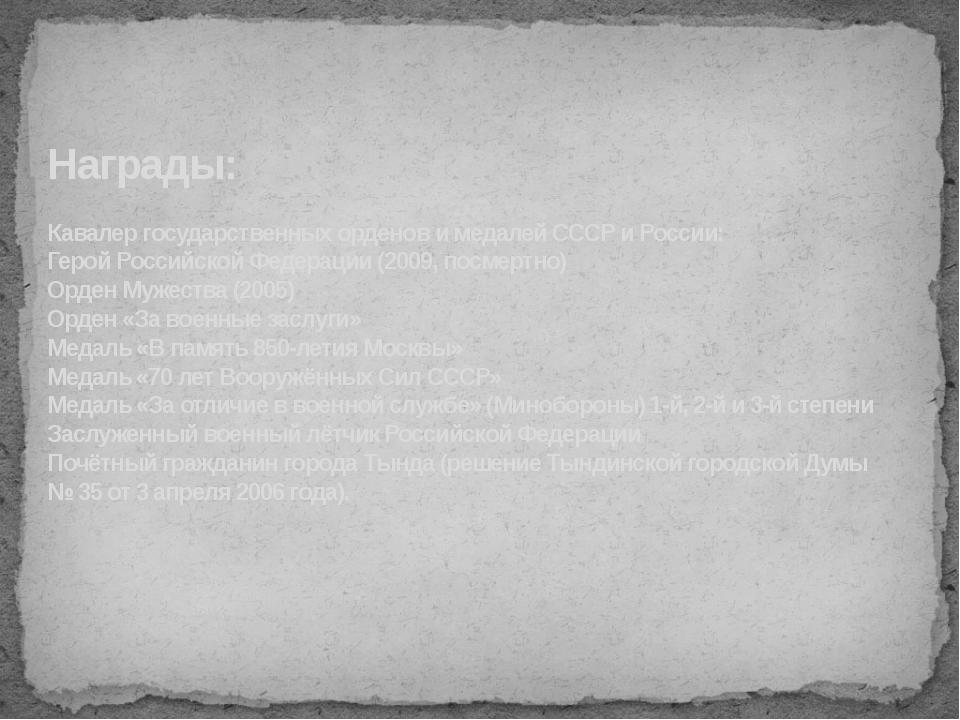 Награды: Кавалер государственных орденов и медалей СССР и России: Герой Росси...