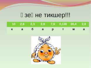 Үзеңне тикшер!!! 10 2,8 2,3 2,8 7,9 0,138 20,4 2,8 к а б а р т м а