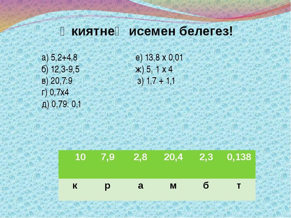 Әкиятнең исемен белегез! а) 5,2+4,8 е) 13,8 х 0,01 б) 12,3-9,5 ж) 5, 1 х 4 в)...