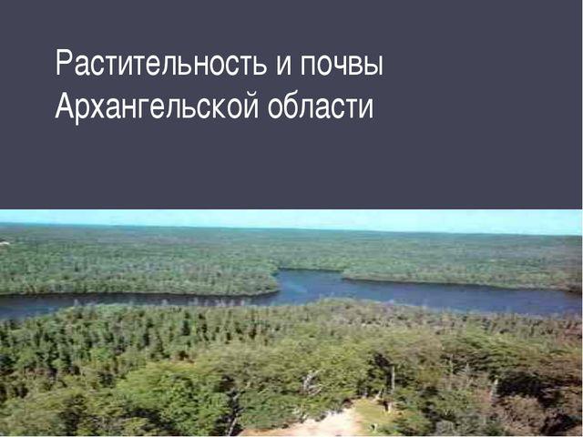 Растительность и почвы Архангельской области