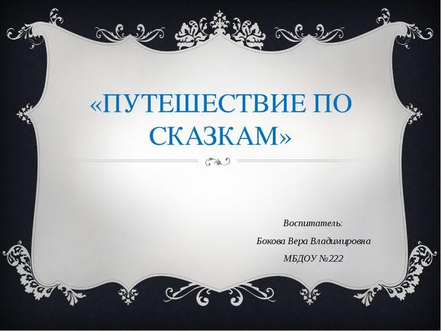 «ПУТЕШЕСТВИЕ ПО СКАЗКАМ» Воспитатель: Бокова Вера Владимировна МБДОУ №222