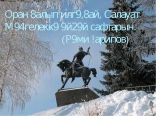 Оран 8алып илг9,8ай, Салауат М94гелекк9 9й29й сафтарын.