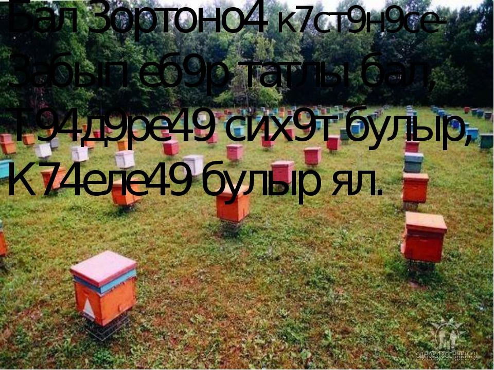 Бал 3ортоно4 к7ст9н9се- 3абып еб9р татлы бал, Т94д9ре49 сих9т булыр, К74еле49...