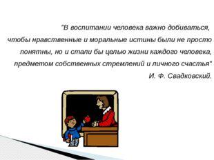 """""""В воспитании человека важно добиваться, чтобы нравственные и моральные истин"""
