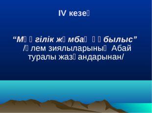 """IV кезең """"Мәңгілік жұмбақ құбылыс"""" /әлем зиялыларының Абай туралы жазғандары"""