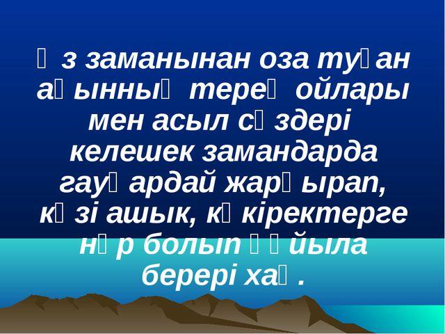 Өз заманынан оза туған ақынның терең ойлары мен асыл сөздері келешек заманда...