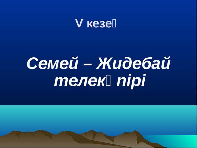 V кезең Семей – Жидебай телекөпірі