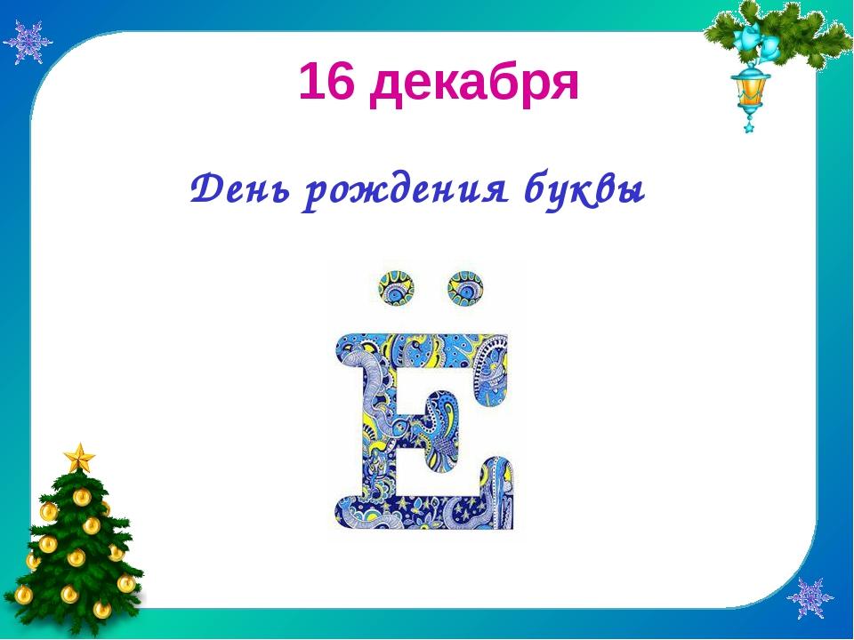 16 декабря                День рождения буквы