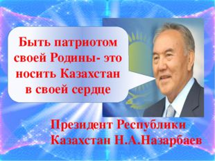 Быть патриотом своей Родины- это носить Казахстан в своей сердце Президент Р