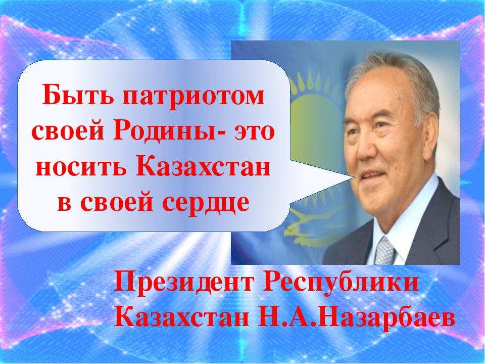 Быть патриотом своей Родины- это носить Казахстан в своей сердце Президент Р...