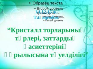"""14.12.15 ж. Тақырыбы: """"Кристалл торларының түрлері, заттардың қасиеттерінің"""