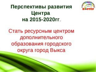 Перспективы развития Центра на 2015-2020гг. Стать ресурсным центром дополнит