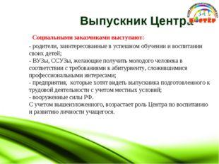 Выпускник Центра Социальными заказчиками выступают: - родители, заинтересова