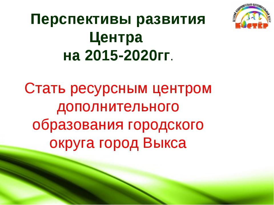 Перспективы развития Центра на 2015-2020гг. Стать ресурсным центром дополнит...