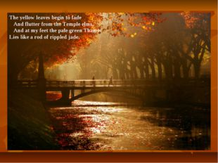 The yellow leaves begin to fade And flutter from the Temple elms, And at my f