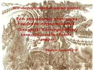 КГУ «Белоусовская основная школа» Роль регионального компонента в развитии тв