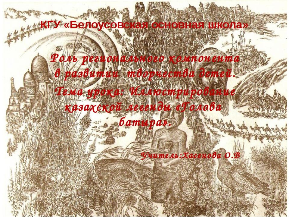 КГУ «Белоусовская основная школа» Роль регионального компонента в развитии тв...