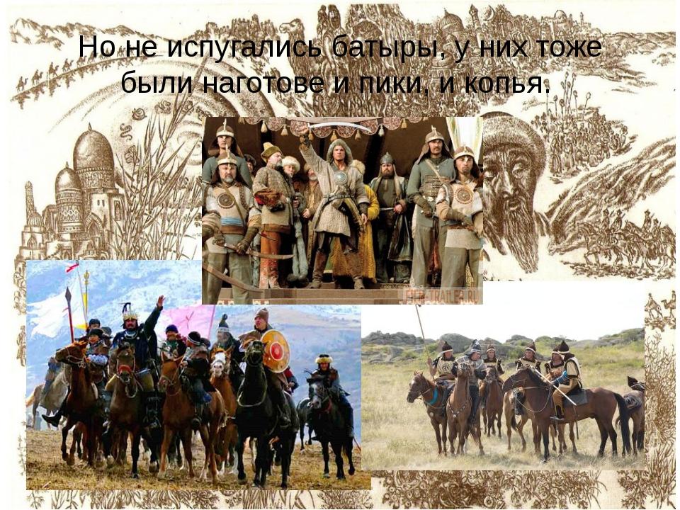Но не испугались батыры, у них тоже были наготове и пики, и копья.
