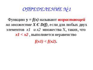 ОПРЕДЕЛЕНИЕ № 1 Функцию у = f(x) называют возрастающей на множестве X Є D(f),