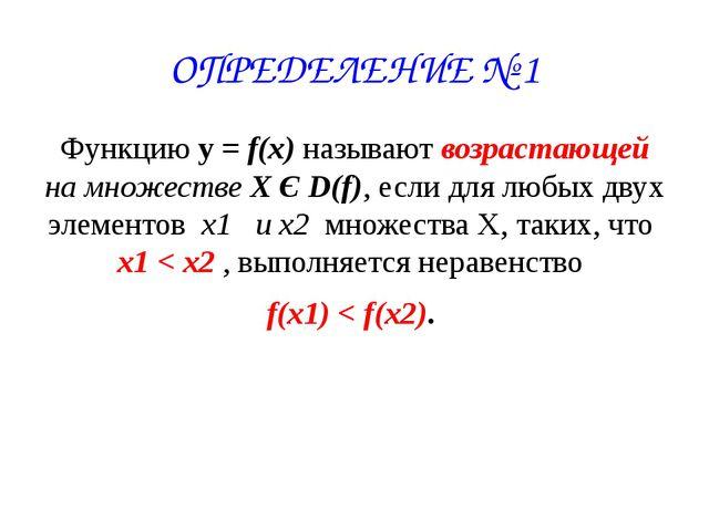 ОПРЕДЕЛЕНИЕ № 1 Функцию у = f(x) называют возрастающей на множестве X Є D(f),...