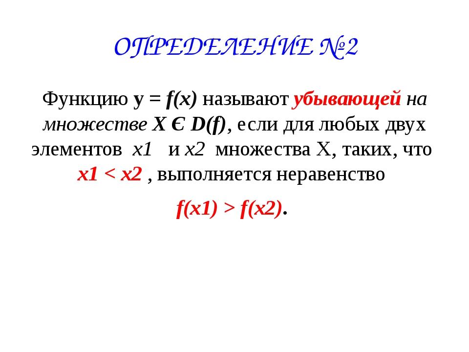 ОПРЕДЕЛЕНИЕ № 2 Функцию у = f(x) называют убывающей на множестве X Є D(f), ес...