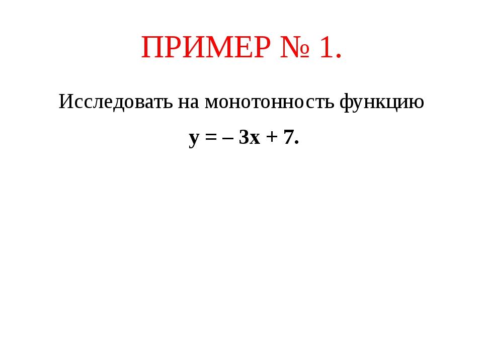 ПРИМЕР № 1. Исследовать на монотонность функцию у = – 3х + 7.