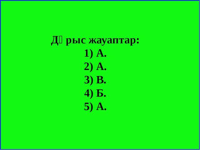 Дұрыс жауаптар: 1) А. 2) А. 3) В. 4) Б. 5) А.