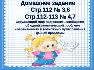 Домашнее задание Стр.112 № 3,6 Стр.112-113 № 4,7 Окружающий мир: подготовить