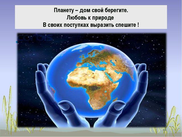 Планету – дом свой берегите. Любовь к природе В своих поступках выразить спеш...