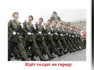 Идёт солдат по городу У солдата выходной, пуговицы в ряд Ярче солнечного дня