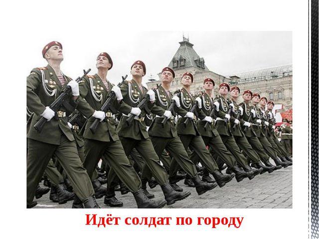 Идёт солдат по городу У солдата выходной, пуговицы в ряд Ярче солнечного дня...