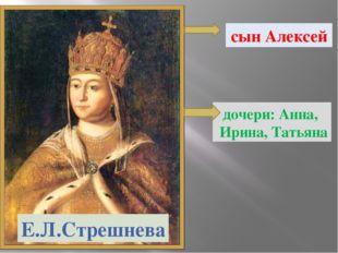 Е.Л.Стрешнева сын Алексей дочери: Анна, Ирина, Татьяна