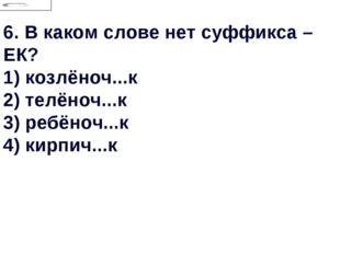 6.В каком слове нет суффикса –ЕК? 1) козлёноч...к 2) телёноч...к 3) ребёноч.
