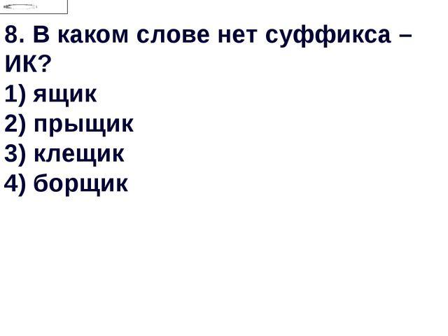 8.В каком слове нет суффикса –ИК? 1) ящик 2) прыщик 3) клещик 4) борщик