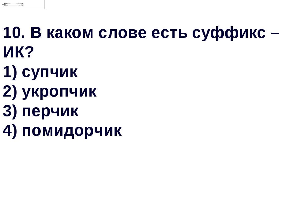 10.В каком слове есть суффикс –ИК? 1) супчик 2) укропчик 3) перчик 4) помидо...