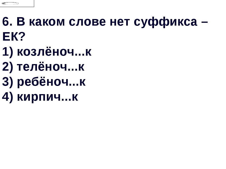 6.В каком слове нет суффикса –ЕК? 1) козлёноч...к 2) телёноч...к 3) ребёноч....