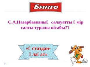 «Ұстаздан-ұлағат» С.А.Назарбаеваның салауатты өмір салты туралы кітабы??