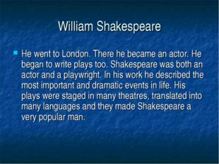 William Shakespeare He went to London. There he became an actor. He began to