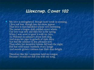 Шекспир. Сонет 102 My love is strengthen'd, though more weak in seeming; I lo