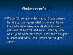 Shakespeare's life We don't know a lot of facts about Shakespeare's life. We